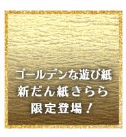 ゴールデンな遊び紙新だん紙きらら限定登場!