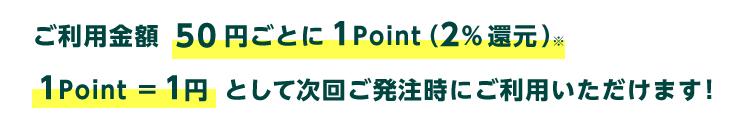 ご利用金額50円ごとに1point(2%還元)1point1円として、次回発注時にご利用いただけます! ※カード決済の場合は1%還元