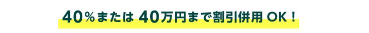 40%または40万円まで割引併用OK!