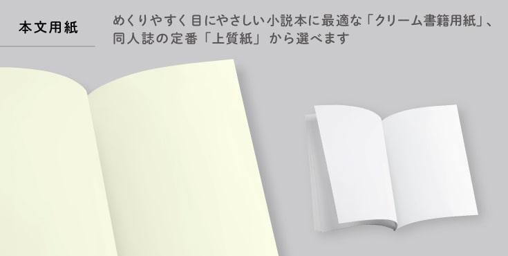 本文用紙はめくりやすく目にやさしい小説本に最適な「クリーム書籍用紙」、同人誌の定番「上質紙」から選べます。